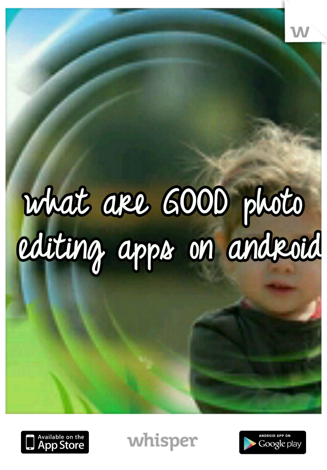 what are GOOD photo editing apps on android?