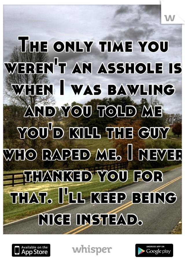 The only time you weren't an asshole is when I was bawling and you told me you'd kill the guy who raped me. I never thanked you for that. I'll keep being nice instead.