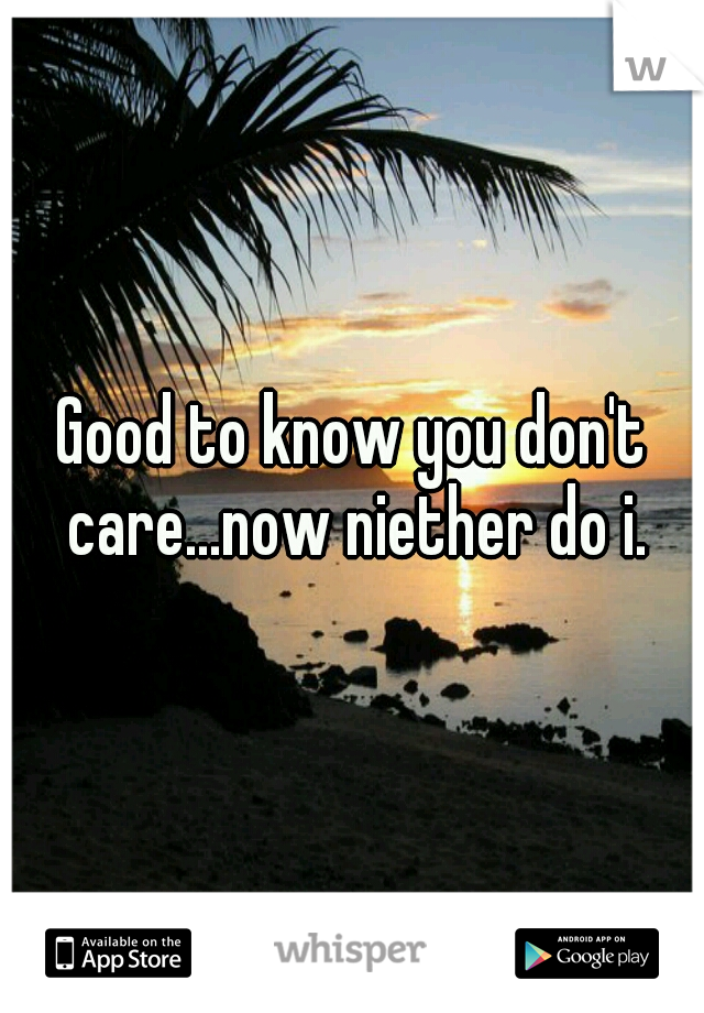 Good to know you don't care...now niether do i.