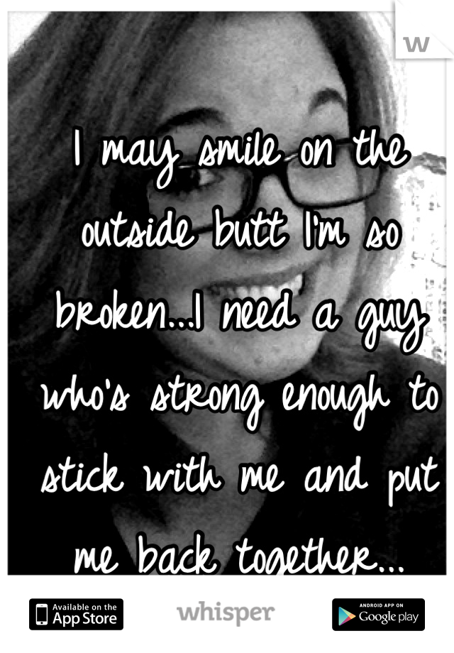 I may smile on the outside butt I'm so broken...I need a guy who's strong enough to stick with me and put me back together...