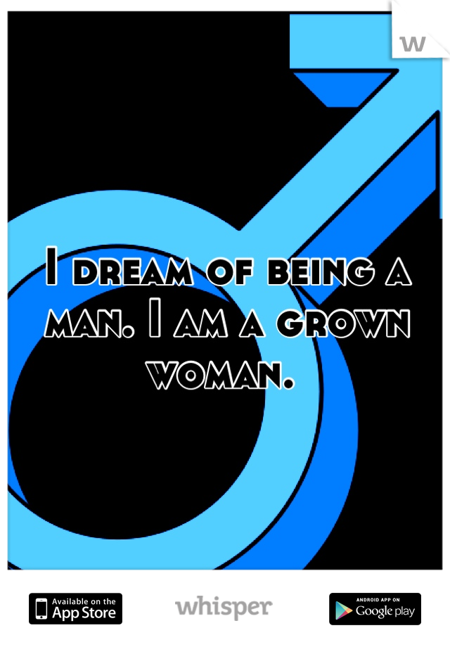 I dream of being a man. I am a grown woman.