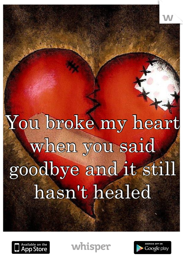 You broke my heart when you said goodbye and it still hasn't healed