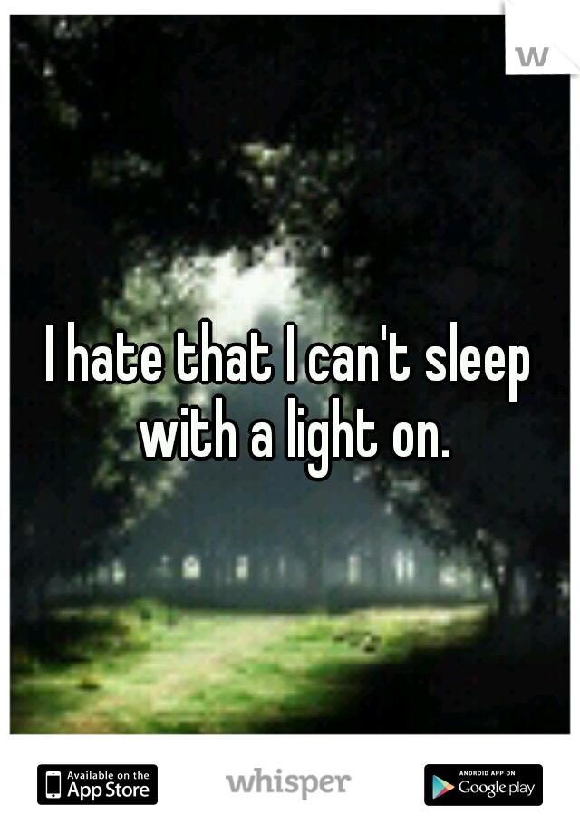 I hate that I can't sleep with a light on.