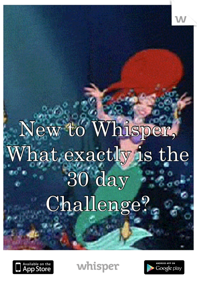 New to Whisper, What exactly is the 30 day Challenge?
