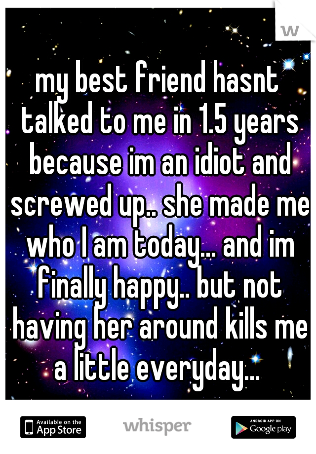 my best friend hasnt talked to me in 1.5 years because im an idiot and screwed up.. she made me who I am today... and im finally happy.. but not having her around kills me a little everyday...
