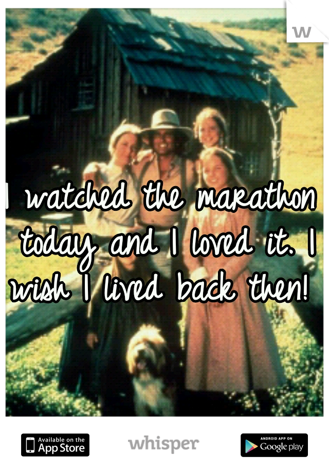 I watched the marathon today and I loved it. I wish I lived back then!
