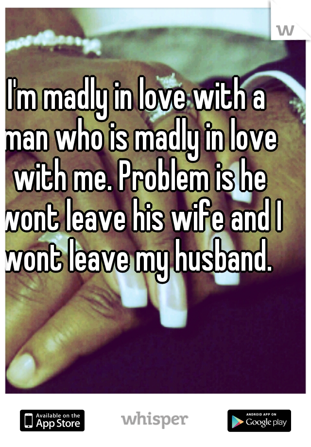 I'm madly in love with a man who is madly in love with me. Problem is he wont leave his wife and I wont leave my husband.