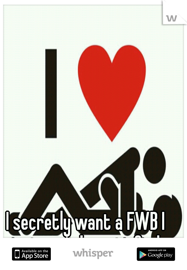 I secretly want a FWB I just can't be satisfied.
