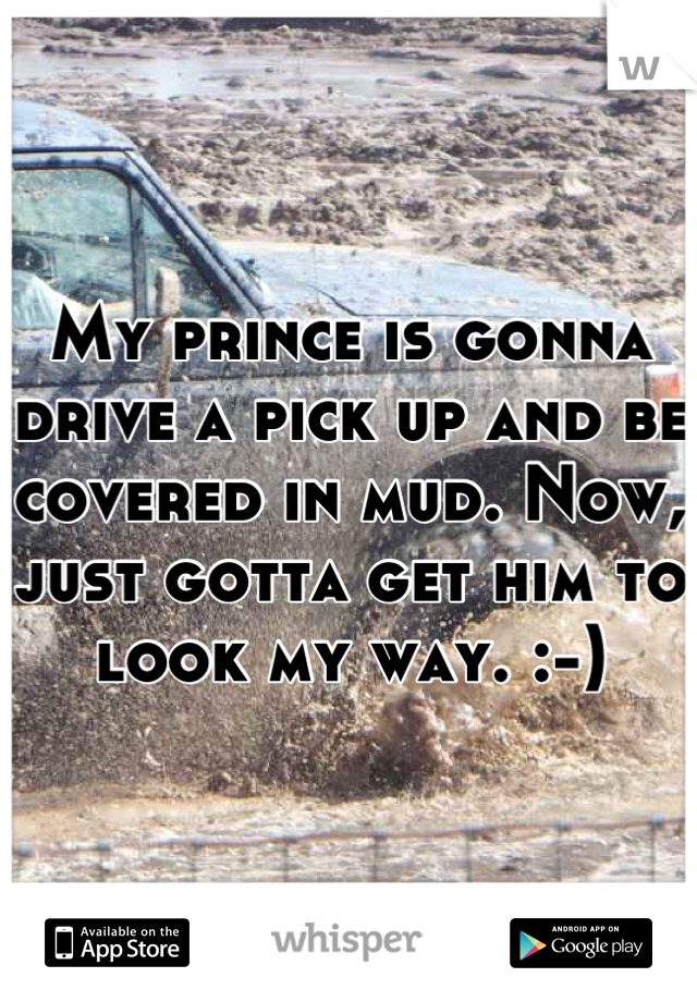 My prince is gonna drive a pick up and be covered in mud. Now, just gotta get him to look my way. :-)