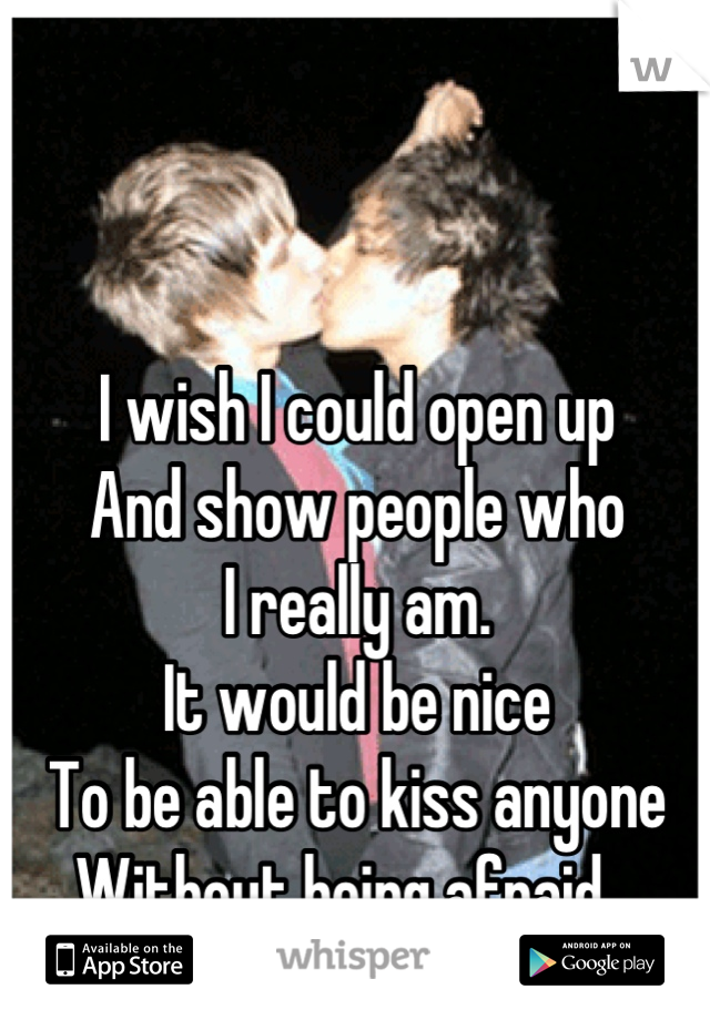 I wish I could open up And show people who I really am. It would be nice To be able to kiss anyone Without being afraid...