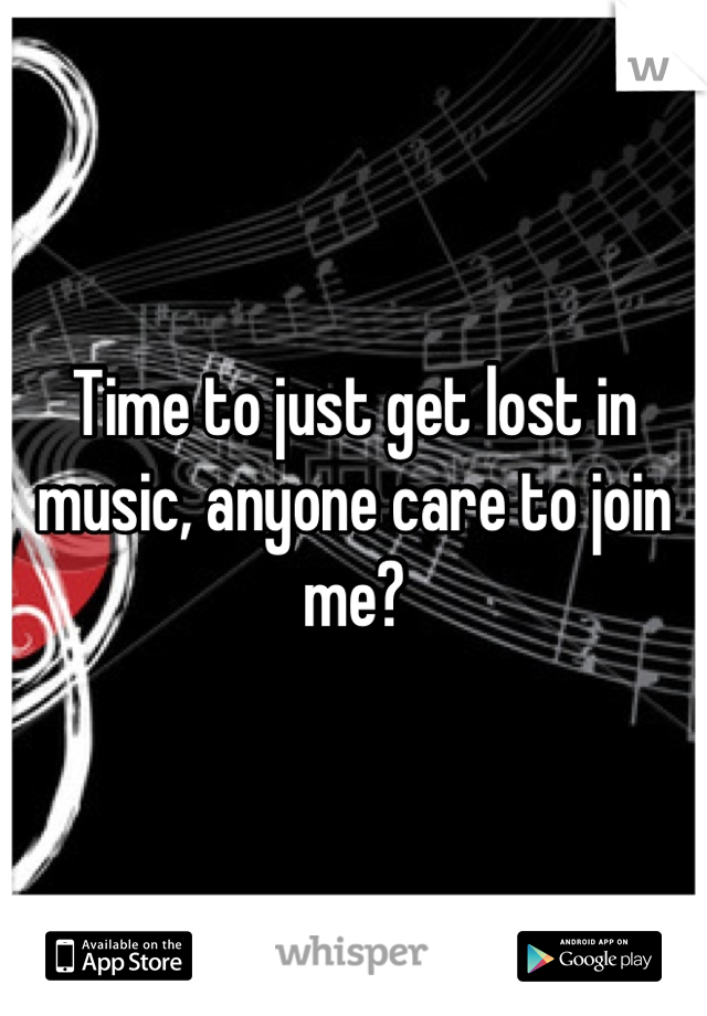 Time to just get lost in music, anyone care to join me?