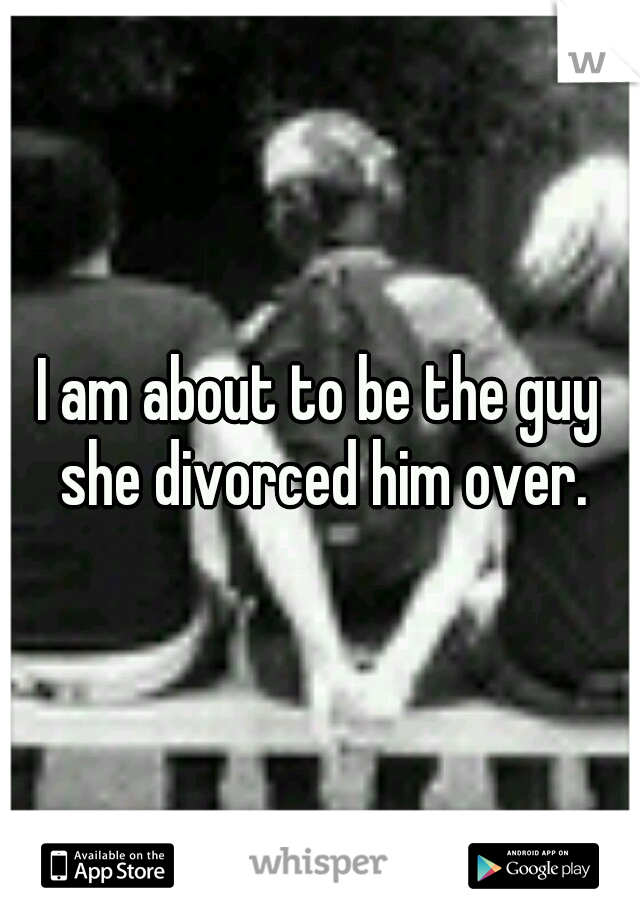 I am about to be the guy she divorced him over.