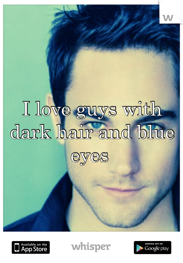 I love guys with dark hair and blue eyes