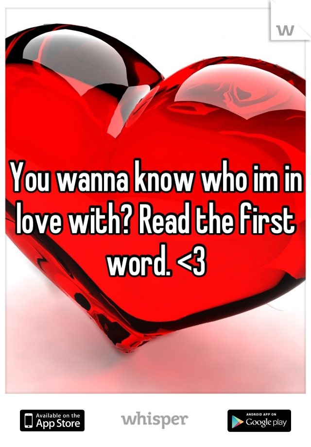You wanna know who im in love with? Read the first word. <3