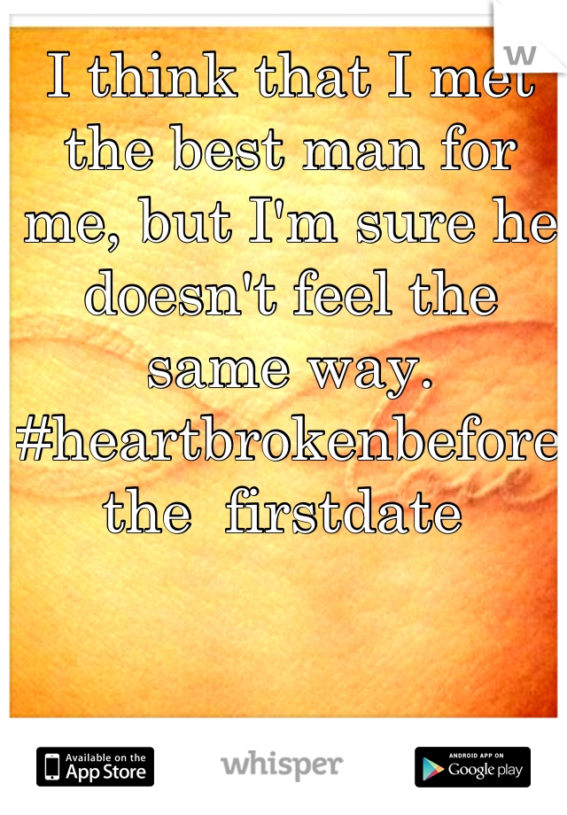 I think that I met the best man for me, but I'm sure he doesn't feel the same way.  #heartbrokenbeforethe  firstdate