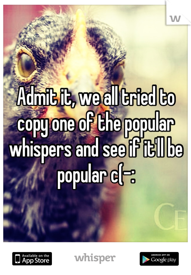Admit it, we all tried to copy one of the popular whispers and see if it'll be popular c(-: