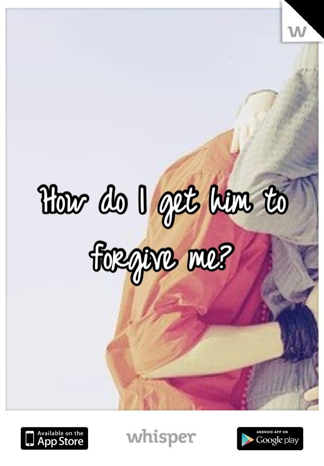How do I get him to forgive me?