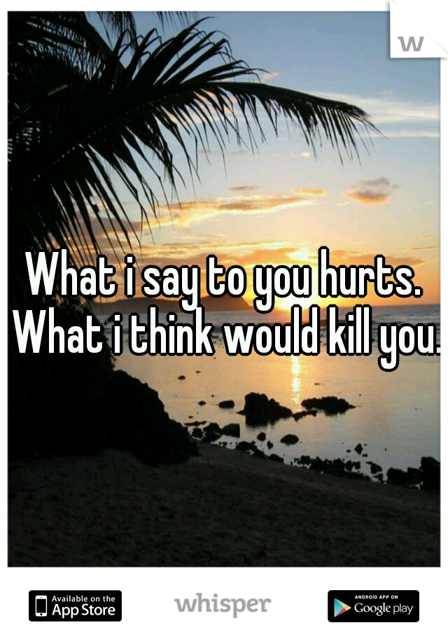What i say to you hurts. What i think would kill you.