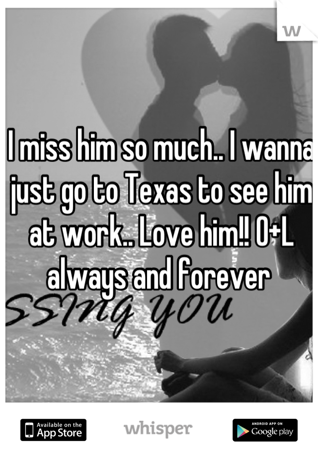 I miss him so much.. I wanna just go to Texas to see him at work.. Love him!! O+L always and forever