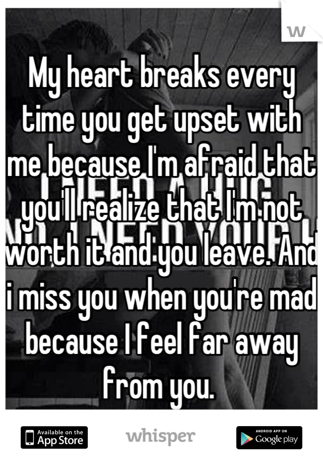 My heart breaks every time you get upset with me because I'm afraid that you'll realize that I'm not worth it and you leave. And i miss you when you're mad because I feel far away from you.