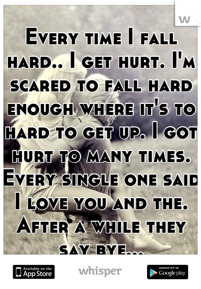 Every time I fall hard.. I get hurt. I'm scared to fall hard enough where it's to hard to get up. I got hurt to many times. Every single one said I love you and the. After a while they say bye...