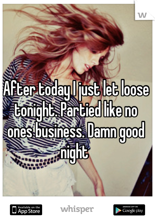 After today I just let loose tonight. Partied like no ones business. Damn good night