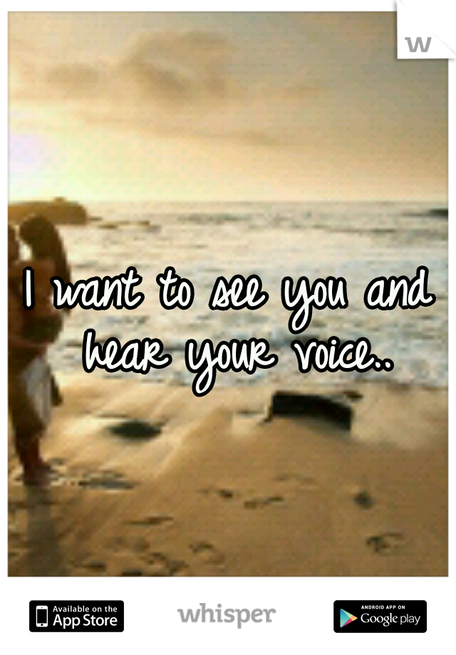I want to see you and hear your voice..