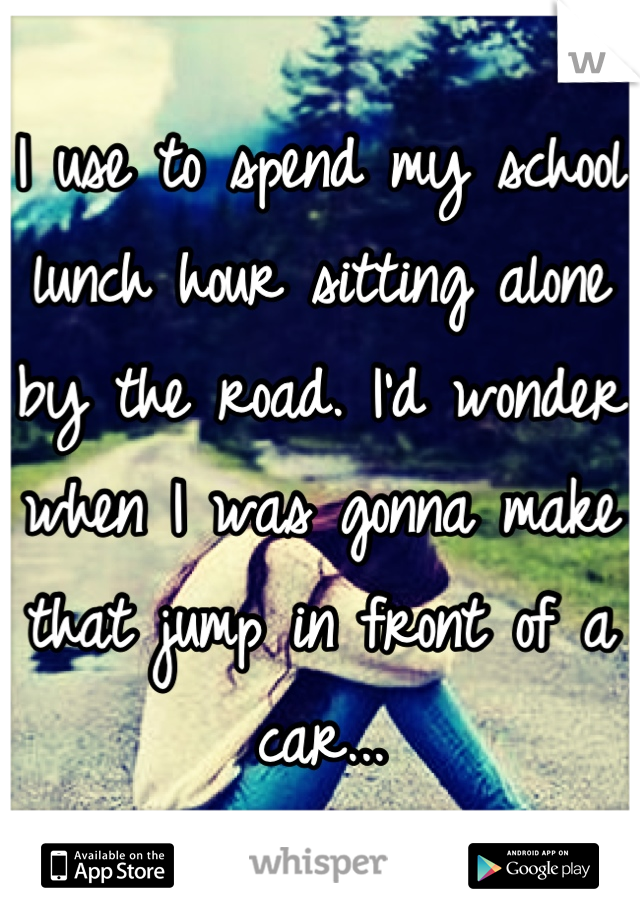 I use to spend my school lunch hour sitting alone by the road. I'd wonder when I was gonna make that jump in front of a car...