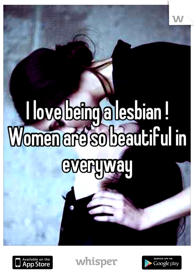 I love being a lesbian ! Women are so beautiful in everyway