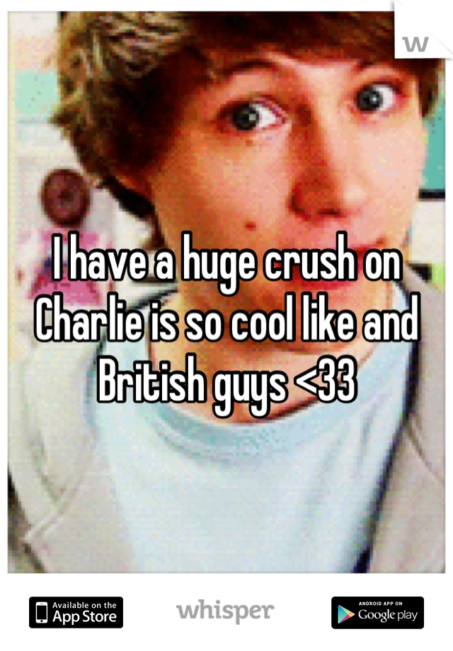 I have a huge crush on Charlie is so cool like and British guys <33