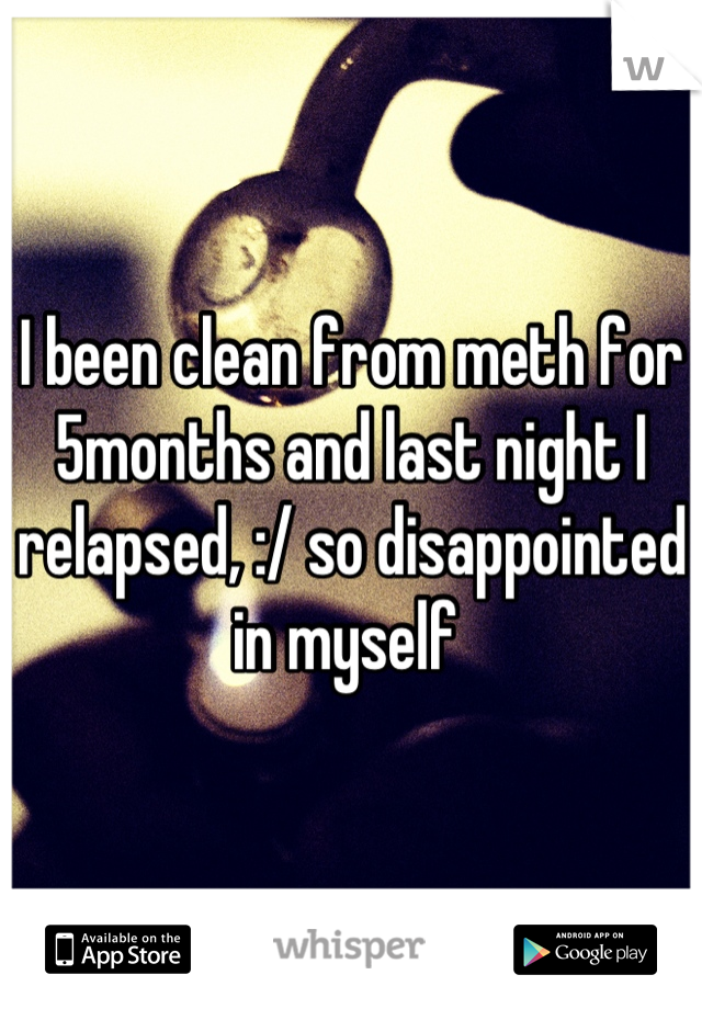 I been clean from meth for 5months and last night I relapsed, :/ so disappointed in myself