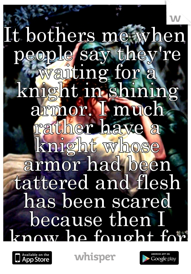It bothers me when people say they're waiting for a knight in shining armor. I much rather have a knight whose armor had been tattered and flesh has been scared because then I know he fought for me.