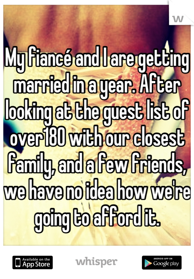 My fiancé and I are getting married in a year. After looking at the guest list of over180 with our closest family, and a few friends, we have no idea how we're going to afford it.