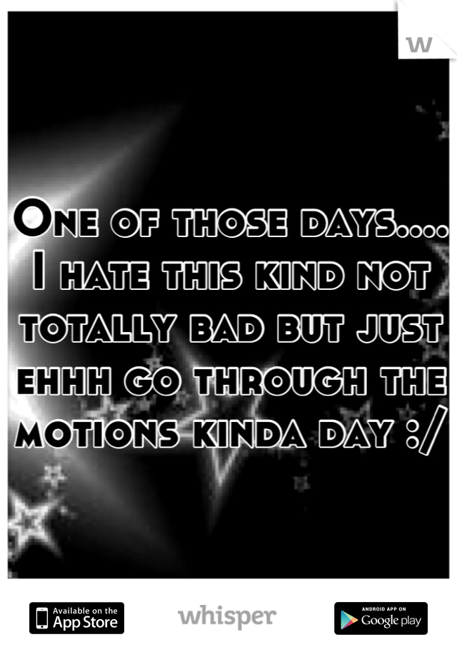 One of those days.... I hate this kind not totally bad but just ehhh go through the motions kinda day :/