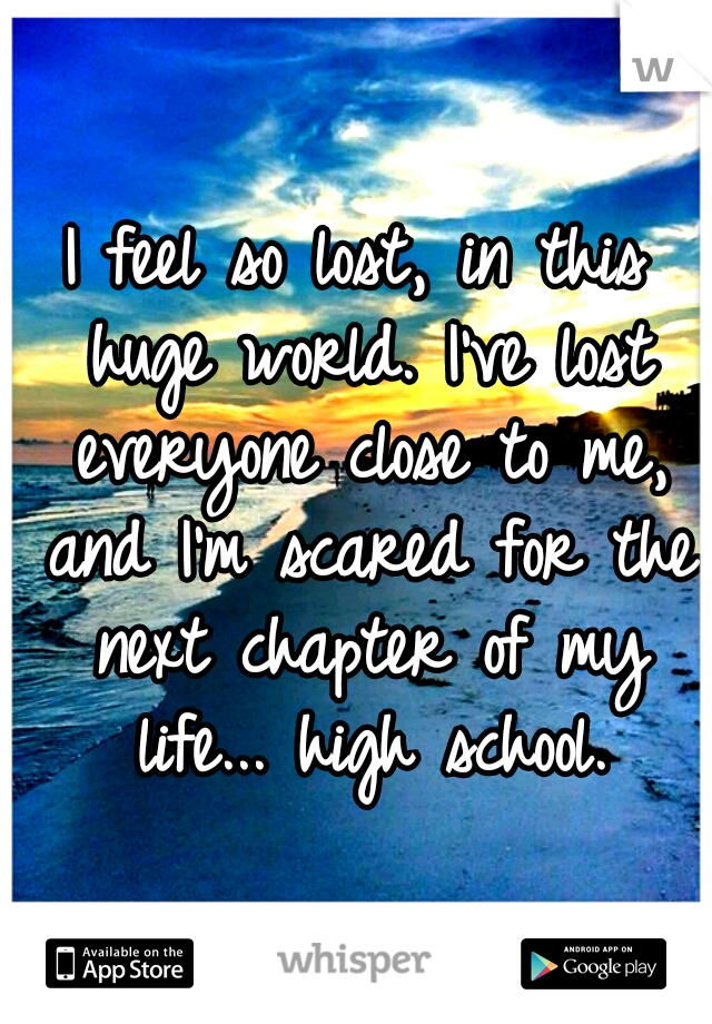 I feel so lost, in this huge world. I've lost everyone close to me, and I'm scared for the next chapter of my life... high school.