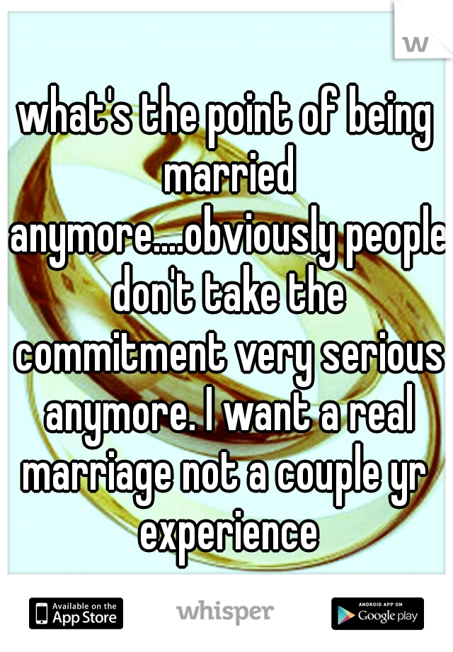what's the point of being married anymore....obviously people don't take the commitment very serious anymore. I want a real marriage not a couple yr  experience