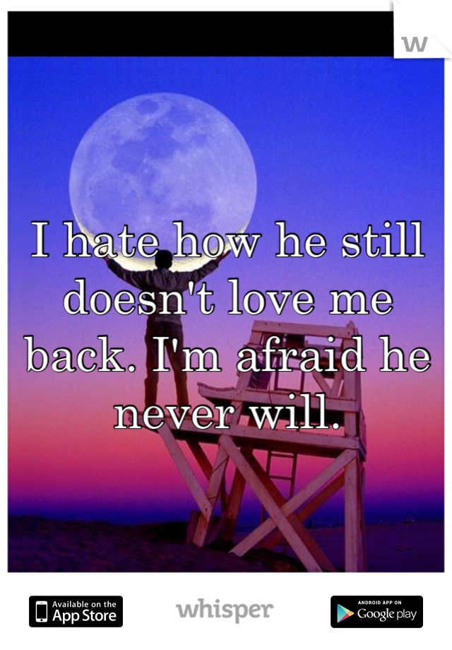 I hate how he still doesn't love me back. I'm afraid he never will.