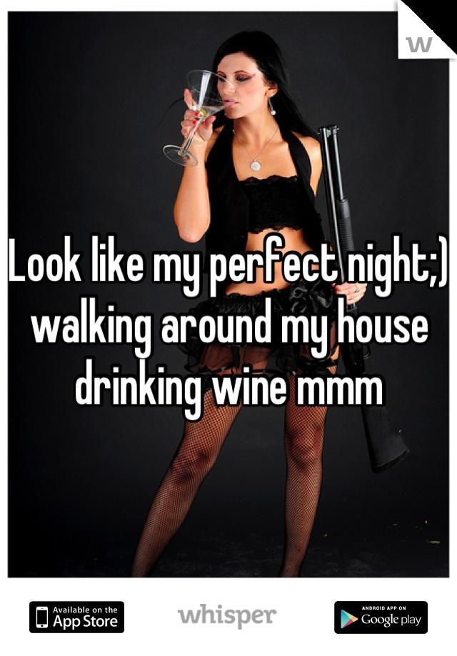 Look like my perfect night;) walking around my house drinking wine mmm