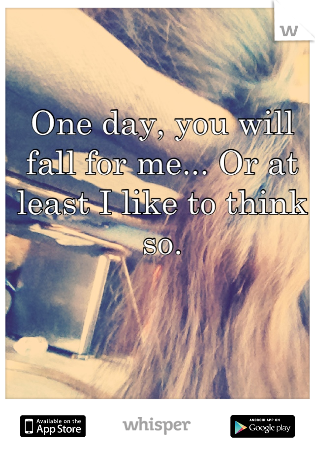 One day, you will fall for me... Or at least I like to think so.