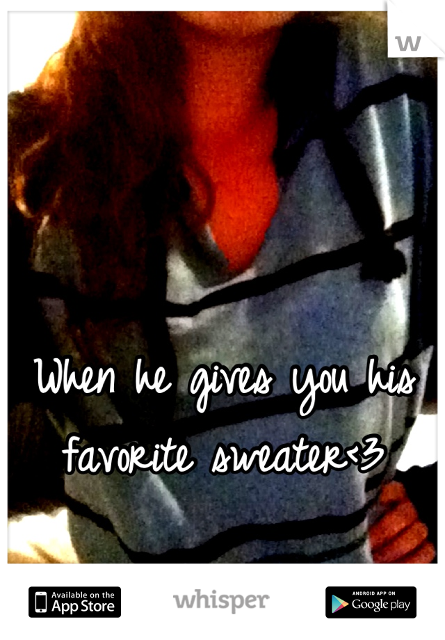 When he gives you his favorite sweater<3