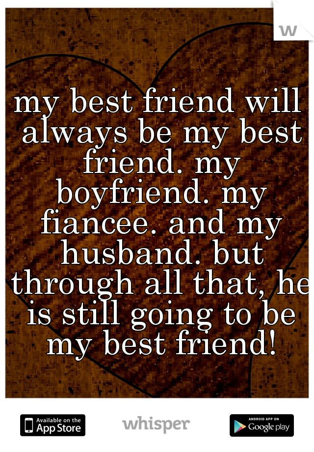 my best friend will always be my best friend. my boyfriend. my fiancee. and my husband. but through all that, he is still going to be my best friend!