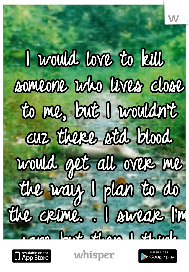 I would love to kill someone who lives close to me, but I wouldn't cuz there std blood would get all over me the way I plan to do the crime. . I swear I'm sane but then I think like that.