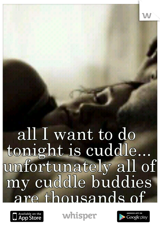 all I want to do tonight is cuddle... unfortunately all of my cuddle buddies are thousands of miles away :(