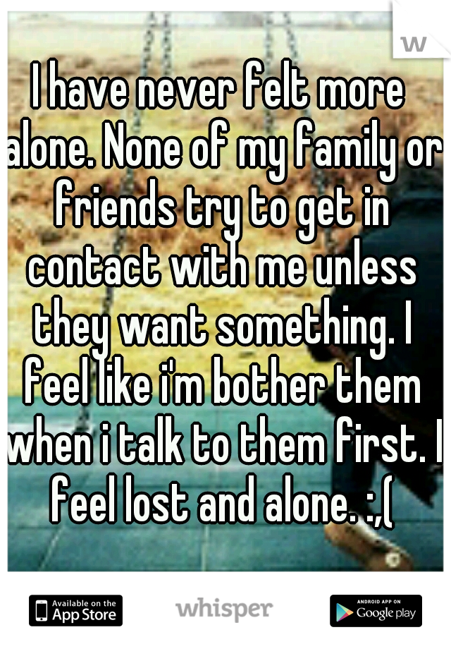 I have never felt more alone. None of my family or friends try to get in contact with me unless they want something. I feel like i'm bother them when i talk to them first. I feel lost and alone. :,(