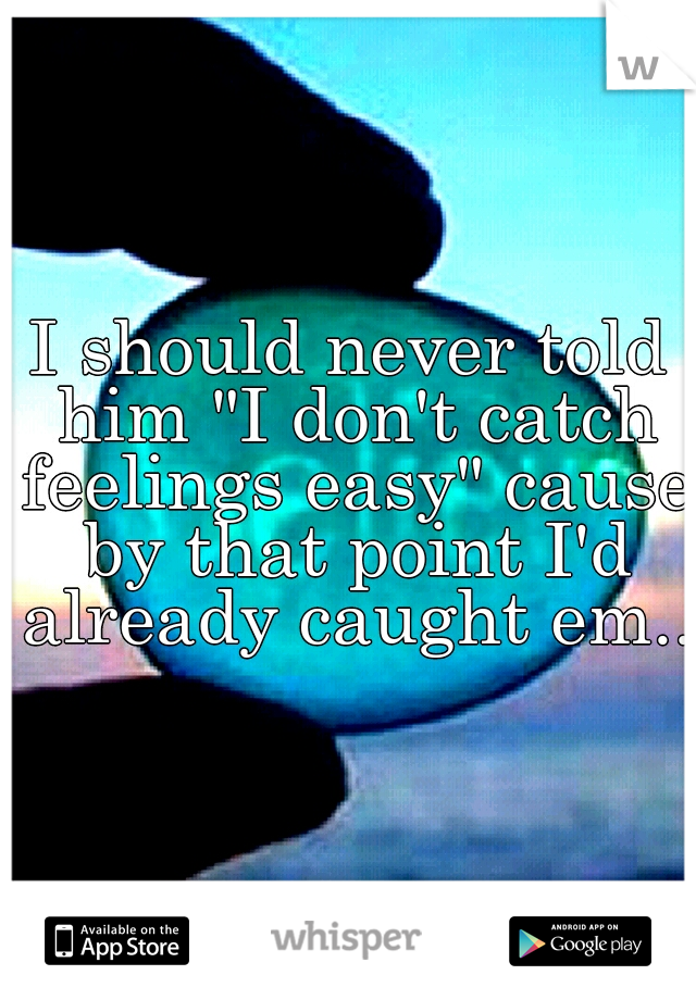 "I should never told him ""I don't catch feelings easy"" cause by that point I'd already caught em.."