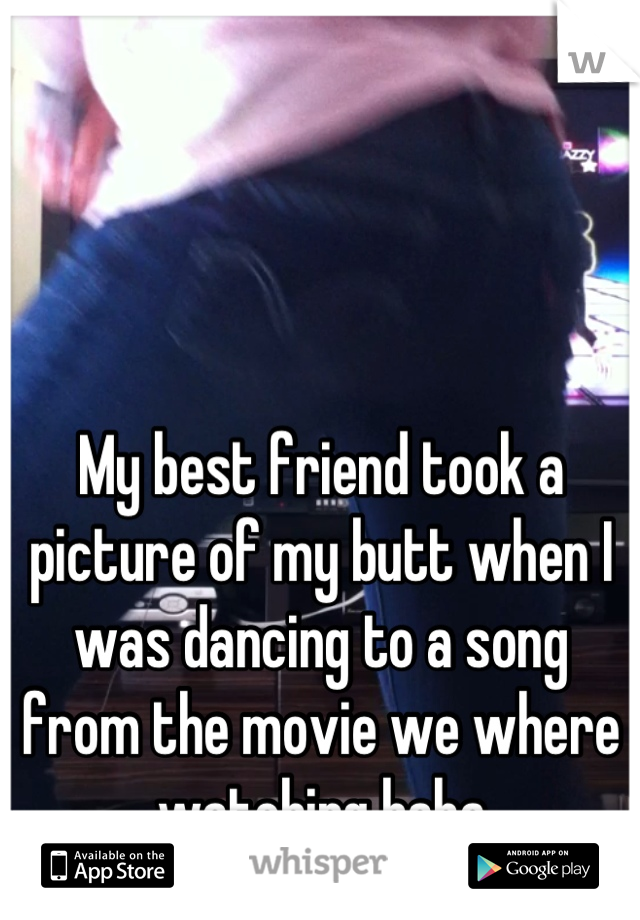 My best friend took a picture of my butt when I was dancing to a song from the movie we where watching haha