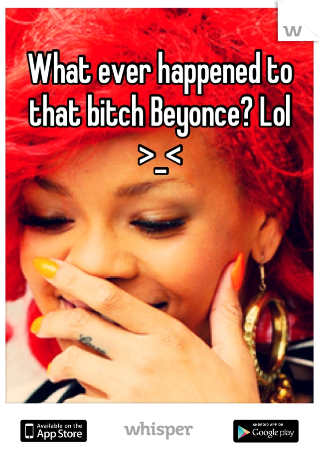 What ever happened to that bitch Beyonce? Lol >_<
