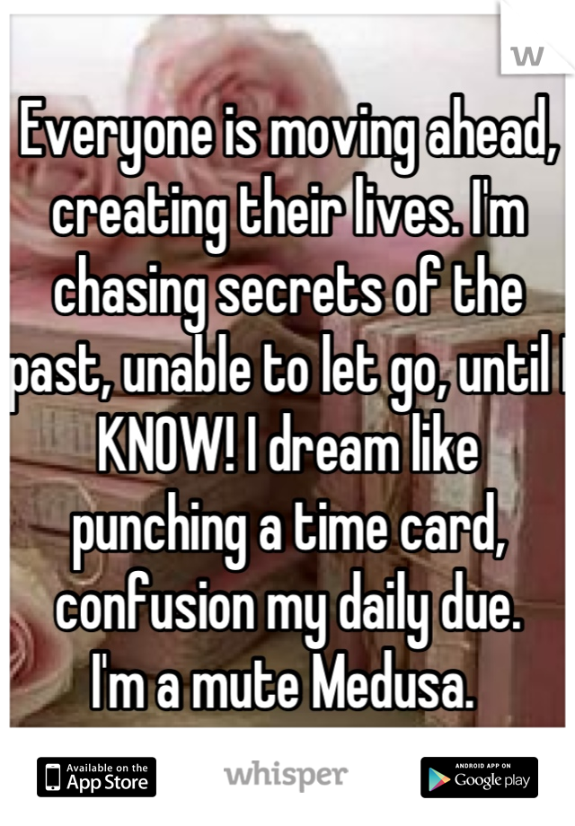 Everyone is moving ahead, creating their lives. I'm chasing secrets of the past, unable to let go, until I KNOW! I dream like punching a time card, confusion my daily due.  I'm a mute Medusa.
