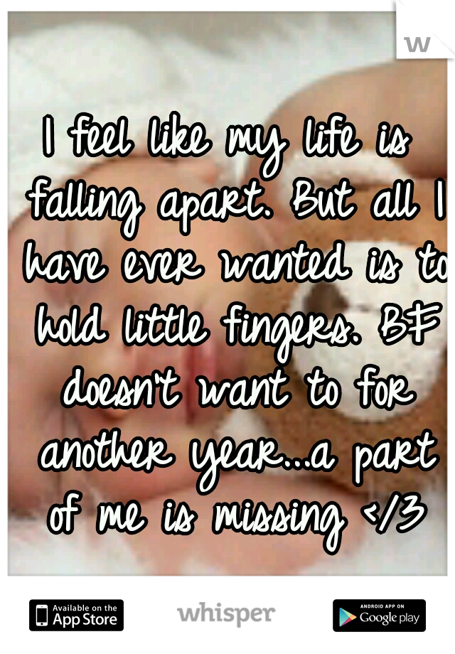 I feel like my life is falling apart. But all I have ever wanted is to hold little fingers. BF doesn't want to for another year...a part of me is missing </3