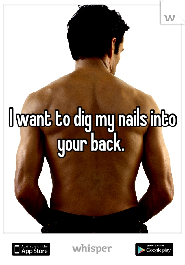 I want to dig my nails into your back.